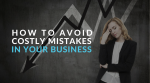 How to Avoid Costly Mistakes in Your Business