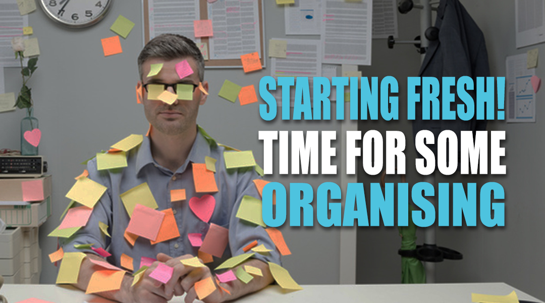 Starting Fresh! Time for Some Organising