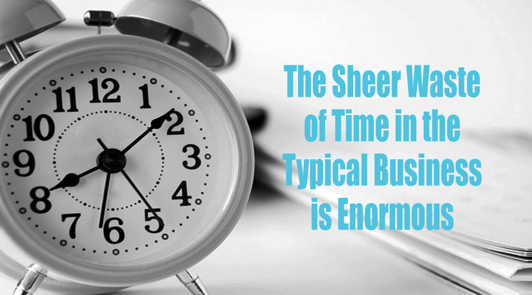 The Sheer Waste of Time in the Typical Business is Enormous