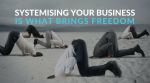 Systemising Your Business Is What Brings Freedom