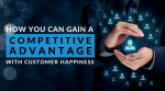 How You Can Gain a Competitive Advantage with Customer Happiness