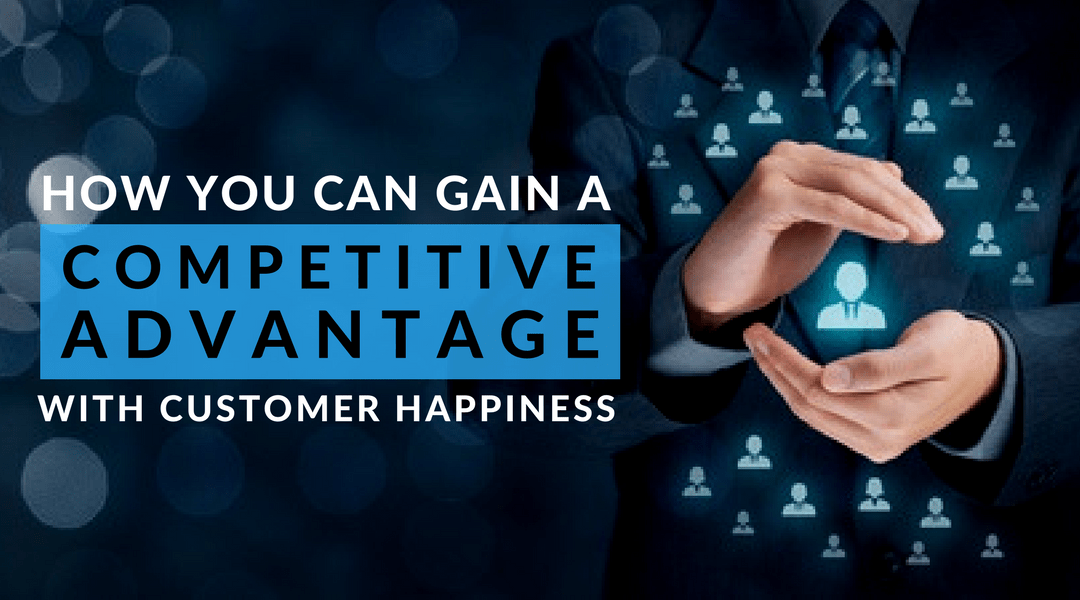 Gain competitive advantage with customer happiness