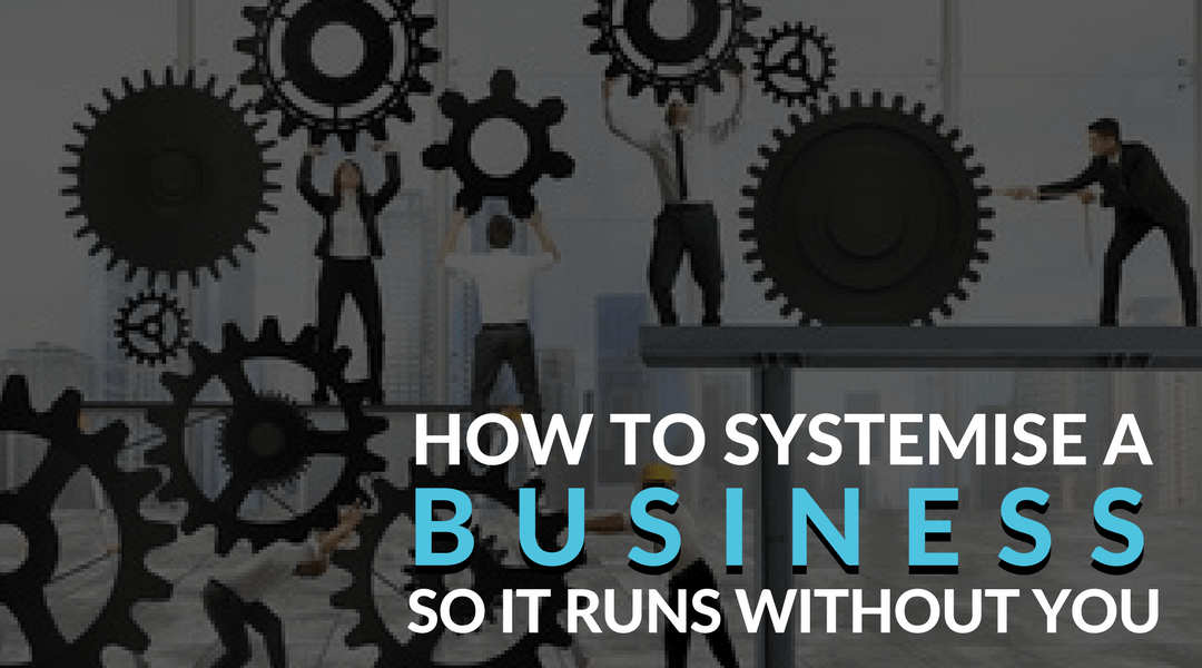 How to Systemise a Business so it runs without you