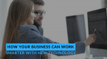 How your Business Can Work Smarter With New Technology