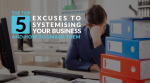 The Top 5 Excuses To Systemising Your Business and How to Smash Them
