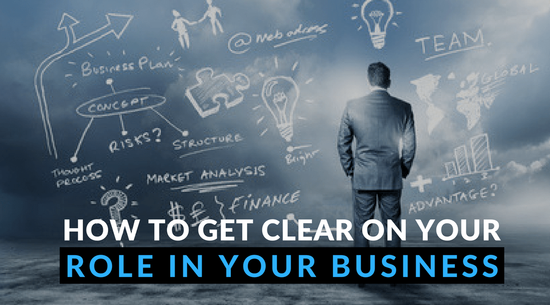 Get clear on your role in your business
