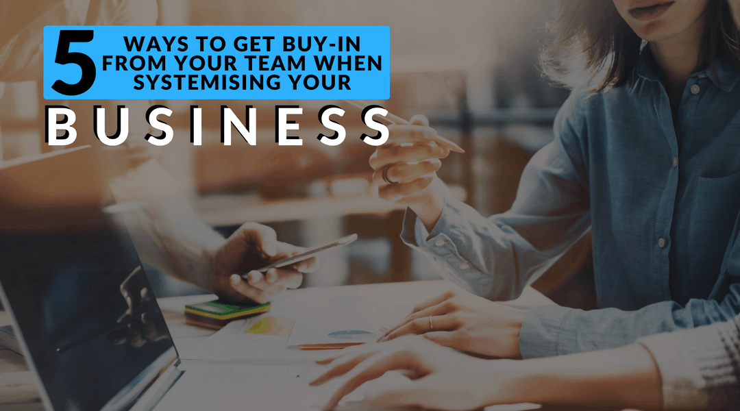 5 Ways to Get Buy-in From your Team when Systemising your Business